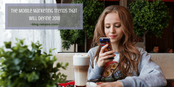 The Mobile Marketing Trends That Will Define 2018